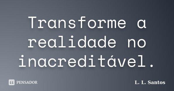 Transforme a realidade no inacreditável.... Frase de L. L. Santos.