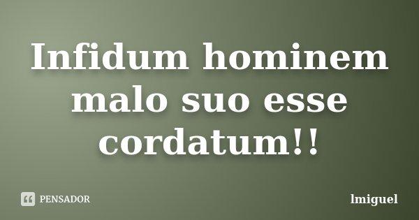 Infidum hominem malo suo esse cordatum!!... Frase de lmiguel.