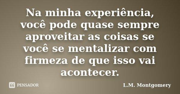 Na minha experiência, você pode quase sempre aproveitar as coisas se você se mentalizar com firmeza de que isso vai acontecer.... Frase de L.M. Montgomery.