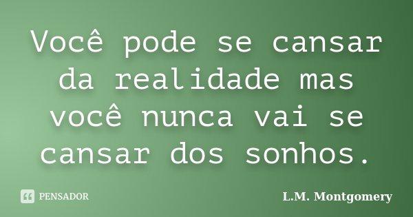 Você pode se cansar da realidade mas você nunca vai se cansar dos sonhos.... Frase de L.M. Montgomery.