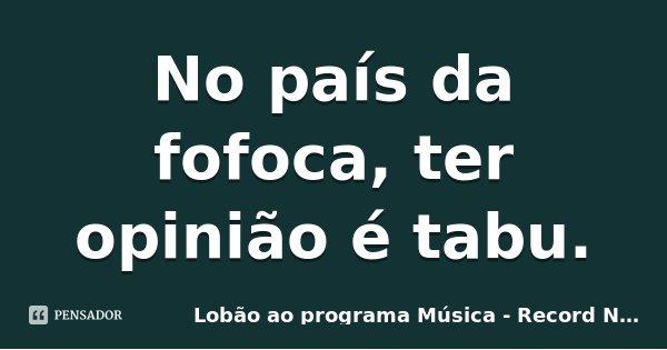 No país da fofoca, ter opinião é tabu.... Frase de Lobão ao programa Música - Record News - 01 jan 2010.
