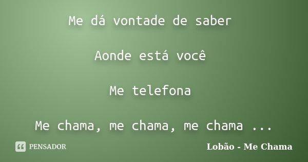 Me dá vontade de saber Aonde está você Me telefona Me chama, me chama, me chama ...... Frase de Lobão - Me Chama.