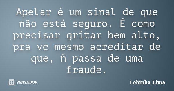 Apelar é um sinal de que não está seguro. É como precisar gritar bem alto, pra vc mesmo acreditar de que, ñ passa de uma fraude.... Frase de Lobinha Lima.