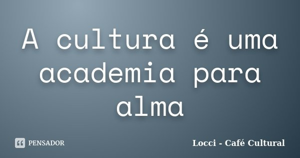 A cultura é uma academia para alma... Frase de Locci - Café Cultural.