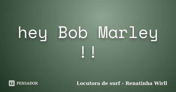 hey Bob Marley !!... Frase de Locutora de surf - Renatinha Wirll.