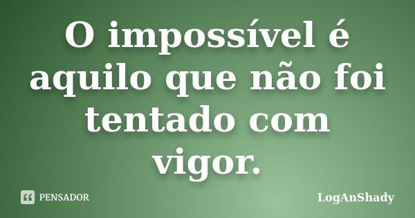 O impossível é aquilo que não foi tentado com vigor.... Frase de LogAnShady.