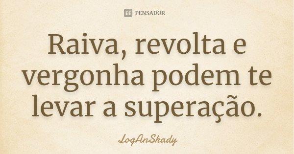 Raiva, revolta e vergonha podem te levar a superação.... Frase de LogAnShady.