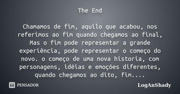 The End Chamamos de fim, aquilo que acabou, nos referimos ao fim quando chegamos ao final, Mas o fim pode representar a grande experiência, pode representar o c... Frase de LogAnShady.
