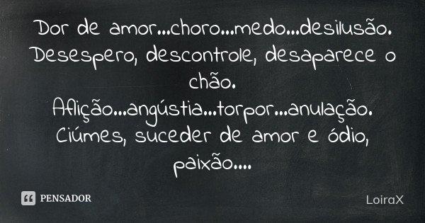 Dor de amor...choro...medo...desilusão. Desespero, descontrole, desaparece o chão. Aflição...angústia...torpor...anulação. Ciúmes, suceder de amor e ódio, paixã... Frase de LoiraX.
