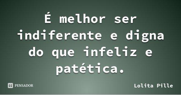 É melhor ser indiferente e digna do que infeliz e patética.... Frase de Lolita Pille.