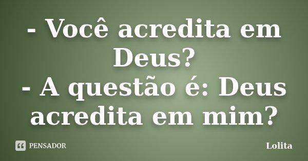 - Você acredita em Deus? - A questão é: Deus acredita em mim?... Frase de Lolita.