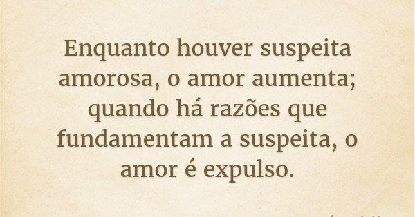 Enquanto houver suspeita amorosa, o amor aumenta; quando há razões que fundamentam a suspeita, o amor é expulso.... Frase de Lope de Vega.