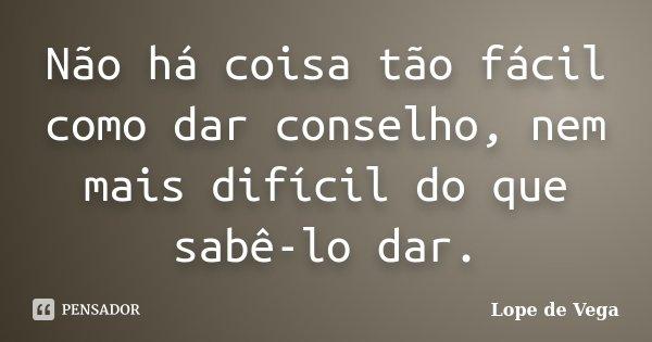 Não há coisa tão fácil como dar conselho, nem mais difícil do que sabê-lo dar.... Frase de Lope de Vega.