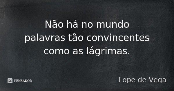 Não há no mundo palavras tão convincentes como as lágrimas.... Frase de Lope de Vega.