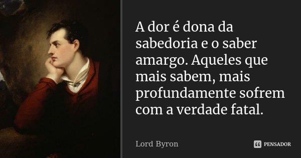 A dor é dona da sabedoria e o saber amargo. Aqueles que mais sabem, mais profundamente sofrem com a verdade fatal.... Frase de Lord Byron.