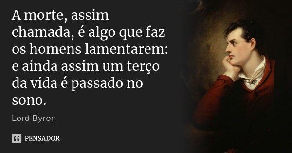 A morte, assim chamada, é algo que faz os homens lamentarem: e ainda assim um terço da vida é passado no sono.... Frase de Lord Byron.