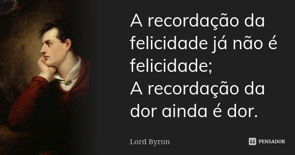 A recordação da felicidade já não é felicidade; A recordação da dor ainda é dor.... Frase de Lord Byron.