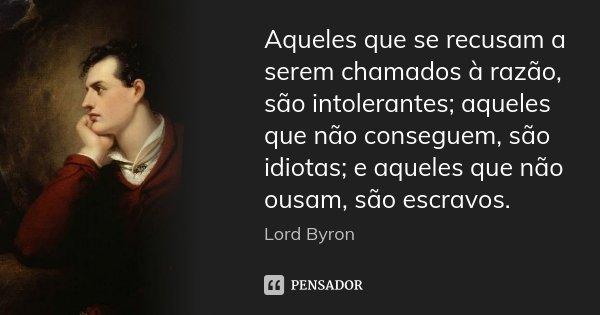 Aqueles que se recusam a serem chamados à razão, são intolerantes; aqueles que não conseguem, são idiotas; e aqueles que não ousam, são escravos.... Frase de Lord Byron.