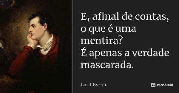 E, afinal de contas, o que é uma mentira? É apenas a verdade mascarada.... Frase de Lord Byron.
