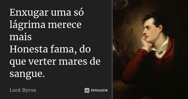 Enxugar uma só lágrima merece mais Honesta fama, do que verter mares de sangue.... Frase de Lord Byron.