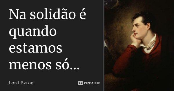 Na solidão é quando estamos menos só...... Frase de Lord Byron.