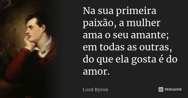 Na sua primeira paixão, a mulher ama o seu amante; em todas as outras, do que ela gosta é do amor.... Frase de Lord Byron.