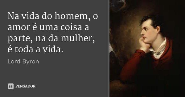 Na vida do homem, o amor é uma coisa a parte, na da mulher, é toda a vida.... Frase de Lord Byron.