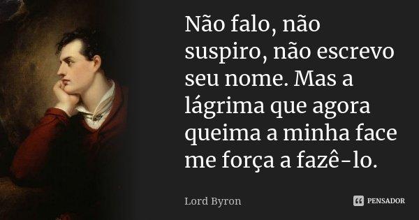 Não falo, não suspiro, não escrevo seu nome. Mas a lágrima que agora queima a minha face me força a fazê-lo.... Frase de Lord Byron.