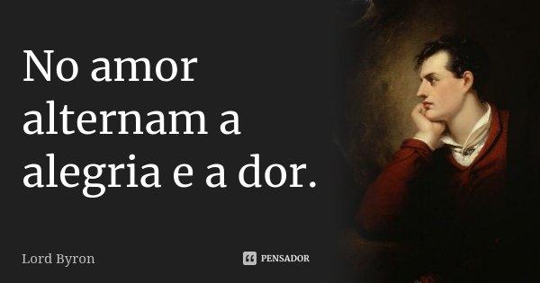 No amor alternam a alegria e a dor.... Frase de Lord Byron.