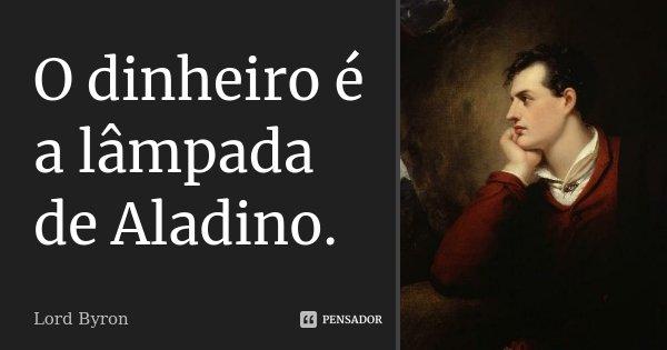 O dinheiro é a lâmpada de Aladino.... Frase de Lord Byron.