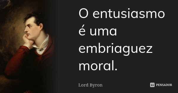 O entusiasmo é uma embriaguez moral.... Frase de Lord Byron.