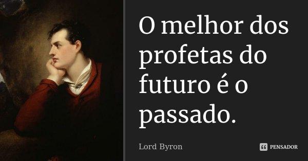 O melhor dos profetas do futuro é o passado.... Frase de Lord Byron.