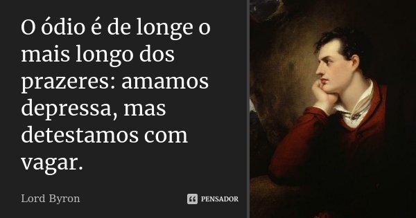 O ódio é de longe o mais longo dos prazeres: amamos depressa, mas detestamos com vagar.... Frase de Lord Byron.