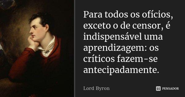 Para todos os ofícios, exceto o de censor, é indispensável uma aprendizagem: os críticos fazem-se antecipadamente.... Frase de Lord Byron.