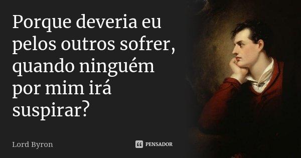 Porque deveria eu pelos outros sofrer, quando ninguém por mim irá suspirar?... Frase de Lord Byron.