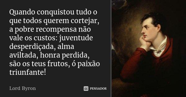 Quando conquistou tudo o que todos querem cortejar, a pobre recompensa não vale os custos: juventude desperdiçada, alma aviltada, honra perdida, são os teus fru... Frase de Lord Byron.