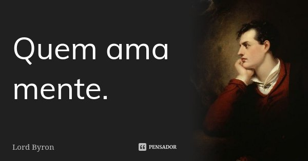 Quem ama mente.... Frase de Lord Byron.