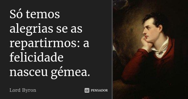 Só temos alegrias se as repartirmos: a felicidade nasceu gémea.... Frase de Lord Byron.