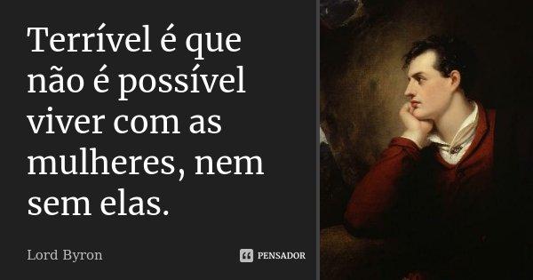 Terrível é que não é possível viver com as mulheres, nem sem elas.... Frase de Lord Byron.