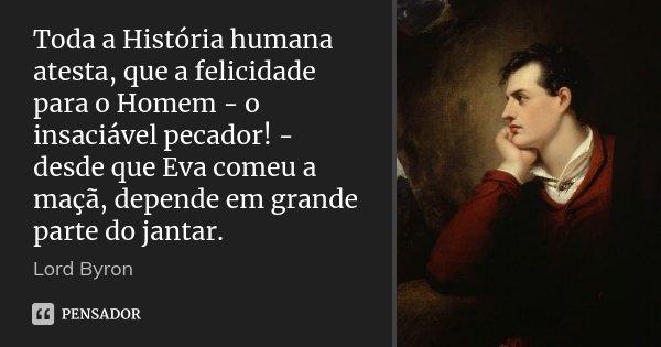 Toda a História humana atesta, que a felicidade para o Homem - o insaciável pecador! - desde que Eva comeu a maçã, depende em grande parte do jantar.... Frase de Lord Byron.