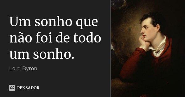 Um sonho que não foi de todo um sonho.... Frase de Lord Byron.