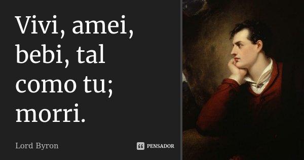 Vivi, amei, bebi, tal como tu; morri.... Frase de Lord Byron.