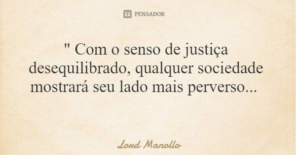 """"""" Com o senso de justiça desequilibrado, qualquer sociedade mostrará seu lado mais perverso...... Frase de Lord Manollo."""