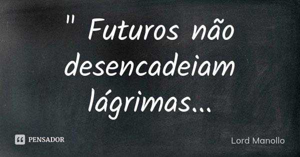 """"""" Futuros não desencadeiam lágrimas...... Frase de Lord Manollo."""