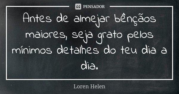Antes de almejar bênçãos maiores, seja grato pelos mínimos detalhes do teu dia a dia.... Frase de Loren Helen.