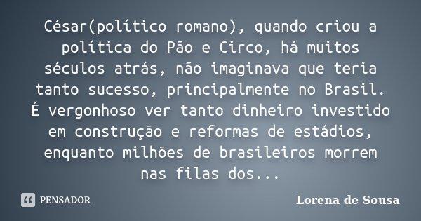 César(político romano), quando criou a política do Pão e Circo, há muitos séculos atrás, não imaginava que teria tanto sucesso, principalmente no Brasil. É verg... Frase de Lorena de Sousa.