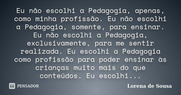 Eu não escolhi a Pedagogia, apenas, como minha profissão. Eu não escolhi a Pedagogia, somente, para ensinar. Eu não escolhi a Pedagogia, exclusivamente, para me... Frase de Lorena de Sousa.