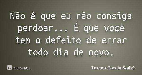 Não é que eu não consiga perdoar... É que você tem o defeito de errar todo dia de novo.... Frase de Lorena Garcia Sodré.
