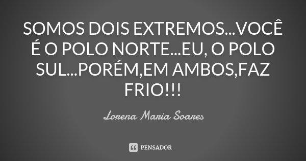 SOMOS DOIS EXTREMOS...VOCÊ É O POLO NORTE...EU, O POLO SUL...PORÉM,EM AMBOS,FAZ FRIO!!!... Frase de Lorena Maria Soares.