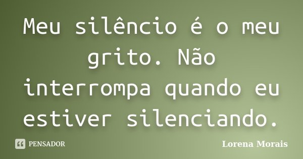 Meu silêncio é o meu grito. Não interrompa quando eu estiver silenciando.... Frase de Lorena Morais.